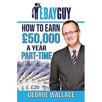 How to Earn 50 -000 a Year Part-Time by George Wallace - 978191081935