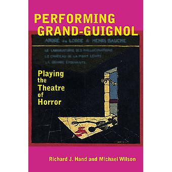 Performing Grand-Guignol - Playing the Theatre of Horror by Richard J.