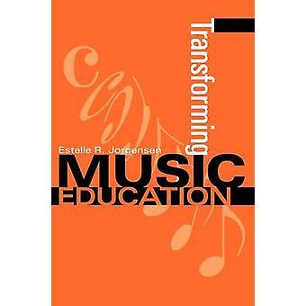 Transforming Music Education by Jorgensen & Estelle R.