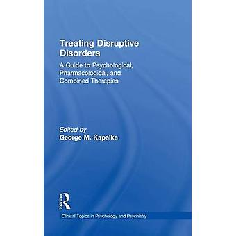 Treating Disruptive Disorders  A Guide to Psychological Pharmacological and Combined Therapies by Kapalka & George M.
