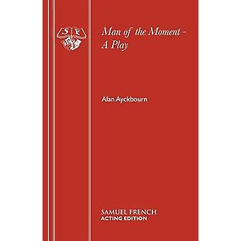 Man of the Moment  A Play by Ayckbourn & Alan