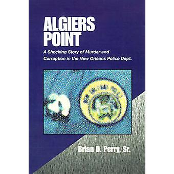 Algiers Point A Shocking Story of Murder and Corruption in the N.O. Police Dept by Perry & Brian D. & Sr.