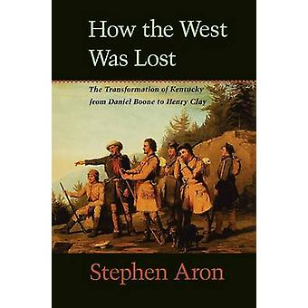 How the West Was Lost The Transformation of Kentucky from Daniel Boone to Henry Clay by Aron & Stephen