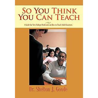 Also du denkst bringen Ihnen eine Anleitung für neue College-Professoren unterrichten erwachsene Lernende von Goode & Dr. Shelton J.