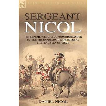 Sergeant Nicol The Experiences of a Gordon Highlander During the Napoleonic Wars in Egypt the Peninsula and France by Nicol & Daniel