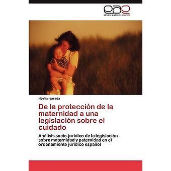 De la proteccin de la maternidad a una legislacin sobre el cuidado by Igareda Noelia