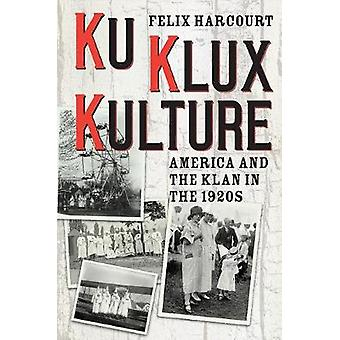 Ku Klux Kulture - America and the Klan in the 1920s by Felix Harcourt