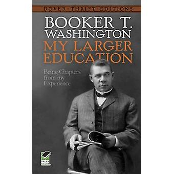 My Larger Education - Being Chapters from My Experience by Booker T. W