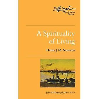 A Spirituality of Living - The Henri Nouwen Spirituality Series by Hen