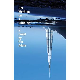 I'm Working on a Building - A Novel by Pip Adam - 9780864738981 Book