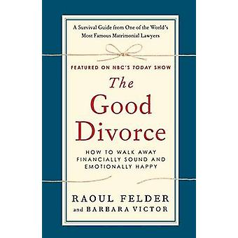 The Good Divorce - How to Walk Away Financially Sound and Emotionally