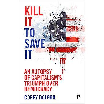 Acabar con él para salvarlo - una autopsia del triunfo del capitalismo sobre la democracia