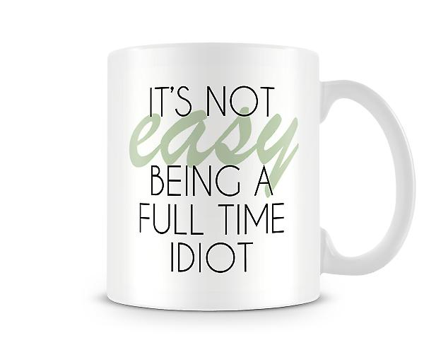 It's Not Easy Being A Full Time Idiot Printed Mug