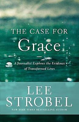 Case for Grace A Journalist Explores the Evidence of Transformed Lives by Strobel & Lee