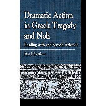 Dramatic Action in Greek Tragedy and Noh Reading with and Beyond Aristotle by Smethurst & Mae J.