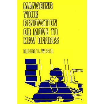 Managing Your Renovation or Move to New Offices. by Weber & Robert E.