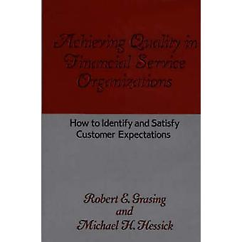 Achieving Quality in Financial Service Organizations How to Identify and Satisfy Customer Expectations by Grasing & Robert E.