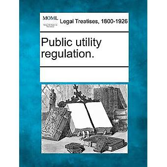 Public utility regulation. by Multiple Contributors & See Notes