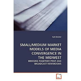 SMALLMEDIUM MARKET MODELS OF MEDIA CONVERGENCE IN THE MIDWEST by Geissler & Kyle