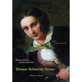Woman Behind the Painter - The Diaries of Rosalie - Mrs James Clarke H
