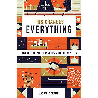 This Changes Everything - How the Gospel Transforms the Teen Years by