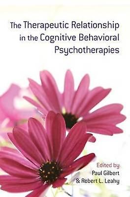Therapeutic Relationship in the Cognitive Behavioral Psychot by Paul Gilbert