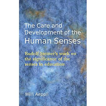The Care and Development of the Human Senses: Rudolf Steiner's Work on the Significance of the Senses in Education (Steiner Teacher Resources) (Paperback) by Aeppli Willi