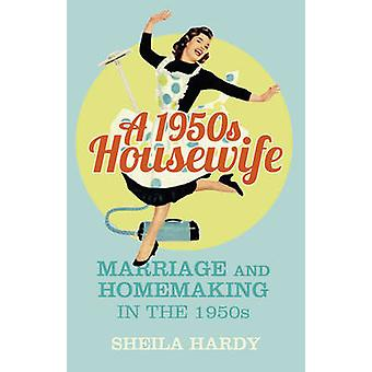 A 1950s Housewife - Marriage and Homemaking in the 1950s by Sheila Har