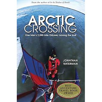 Arctic Crossing - One Man's 2 -000-Mile Odyssey Among the Inuit by Jon