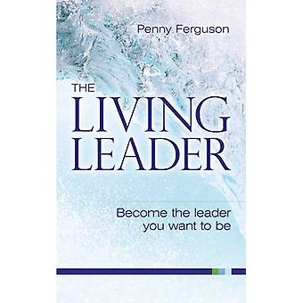 The Living Leader - Become the Leader You Want to be by Penny Ferguson