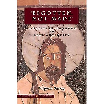 Begotten, Not Made: Conceiving Manhood in Late Antiquity