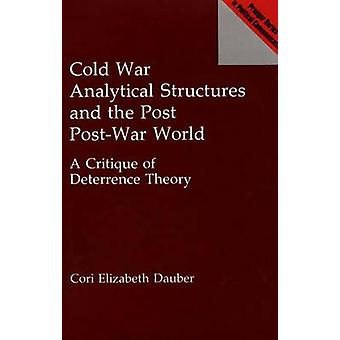 Cold War Analytical Structures and the Post PostWar World A Critique of Deterrence Theory by Dauber & Cori Elizabeth