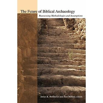 The Future of Biblical Archaeology Reassessing Methodologies and Assumptions The Proceedings of a Symposium August 1214 2001 at Trinity Internatio by Hoffmeier & James K.