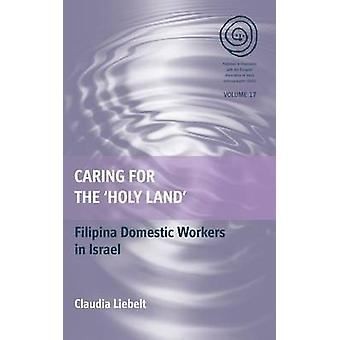 Caring for the Holy Land Filipina Domestic Workers in Israel by Liebelt & Claudia