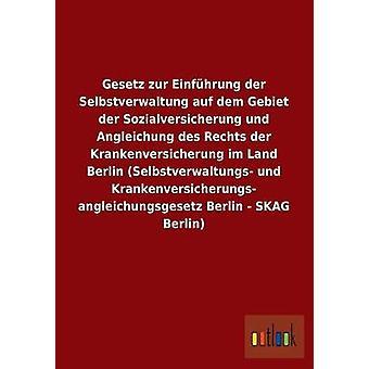 Gesetz zur Einfhrung der Selbstverwaltung auf dem Gebiet der Sozialversicherung und Angleichung des Rechts der Krankenversicherung im Land Berlin Selbstverwaltungs und Krankenversicherungs anglei by ohne Autor