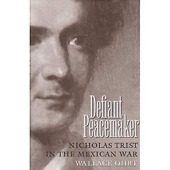 Defiant Peacemaker: Nicholas Trist in the Mexican War