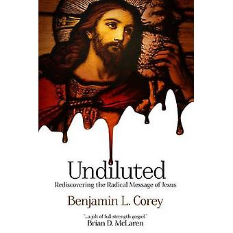 Undiluted - Rediscovering the Radical Message of Jesus by Benjamin L C