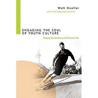 Engaging the Soul of Youth Culture - Bridging Teen Worldviews and Chri