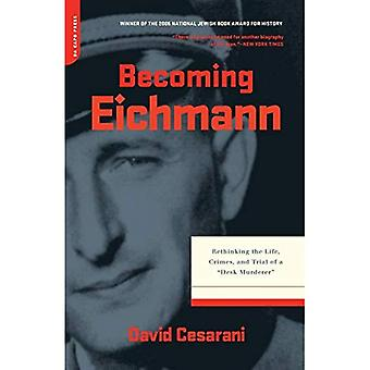 Becoming Eichmann: Rethinking the Life, Crimes and Trial of a Desk Murderer
