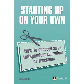 Starting Up on Your Own - How to Succeed as an Independent Consultant