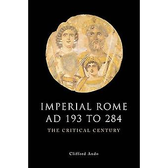 Imperial Rome AD 193 to 284 - The Critical Century by Clifford Ando -