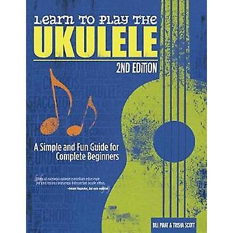 Learn to Play the Ukulele - 2nd Ed - A Simple and Fun Guide for Comple