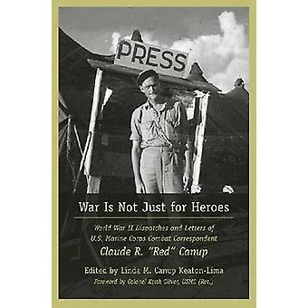 War is Not Just for Heroes - World War II Dispatches and Letters of U.