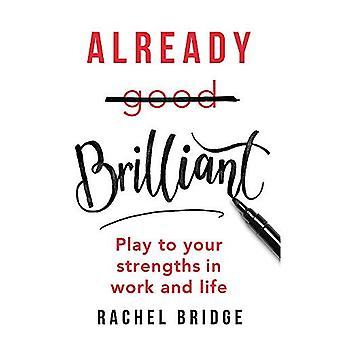 Already Brilliant: Play to Your Strengths in Work and� Life