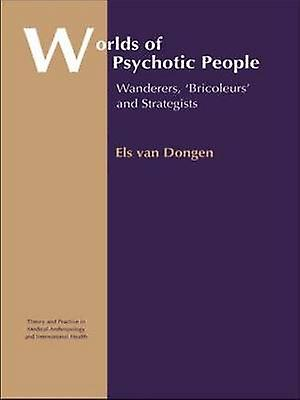 Worlds of Psychotic People Wanderers Bricoleurs and Strategists by Van Dongen & Els