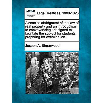 A concise abridgment of the law of real property and an introduction to conveyancing  designed to facilitate the subject for students preparing for examination. by Shearwood & Joseph A.