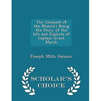 The Conquest of the Missouri Being the Story of the life and Exploits of Captain Grant Marsh  Scholars Choice Edition by Hanson & Joseph Mills