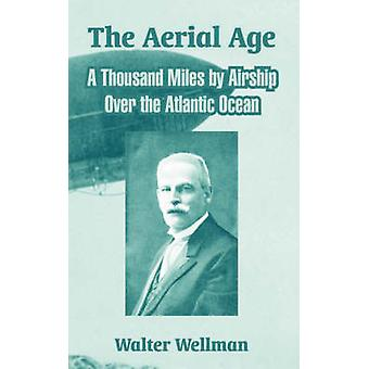 The Aerial Age A Thousand Miles by Airship Over the Atlantic Ocean by Wellman & Walter