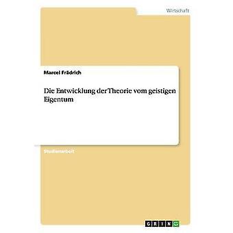 Die Entwicklung der Theorie vom geistigen Eigentum by Frdrich & Marcel