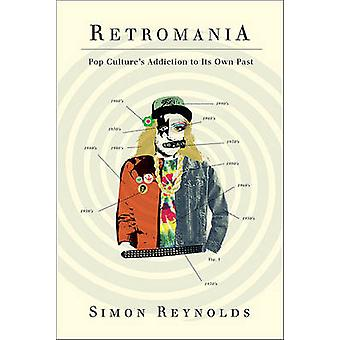 Retromania - Pop Culture's Addiction to Its Own Past by Simon Reynolds